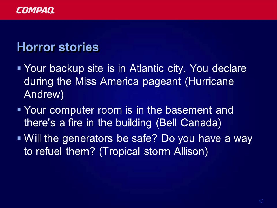 43 Horror stories Your backup site is in Atlantic city. You declare during the Miss America pageant (Hurricane Andrew) Your computer room is in the ba