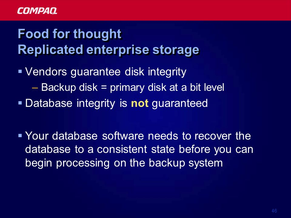 46 Food for thought Replicated enterprise storage Vendors guarantee disk integrity –Backup disk = primary disk at a bit level Database integrity is not guaranteed Your database software needs to recover the database to a consistent state before you can begin processing on the backup system