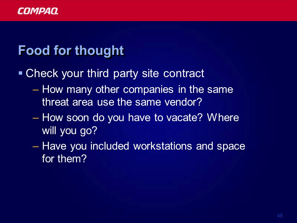 48 Food for thought Check your third party site contract –How many other companies in the same threat area use the same vendor? –How soon do you have