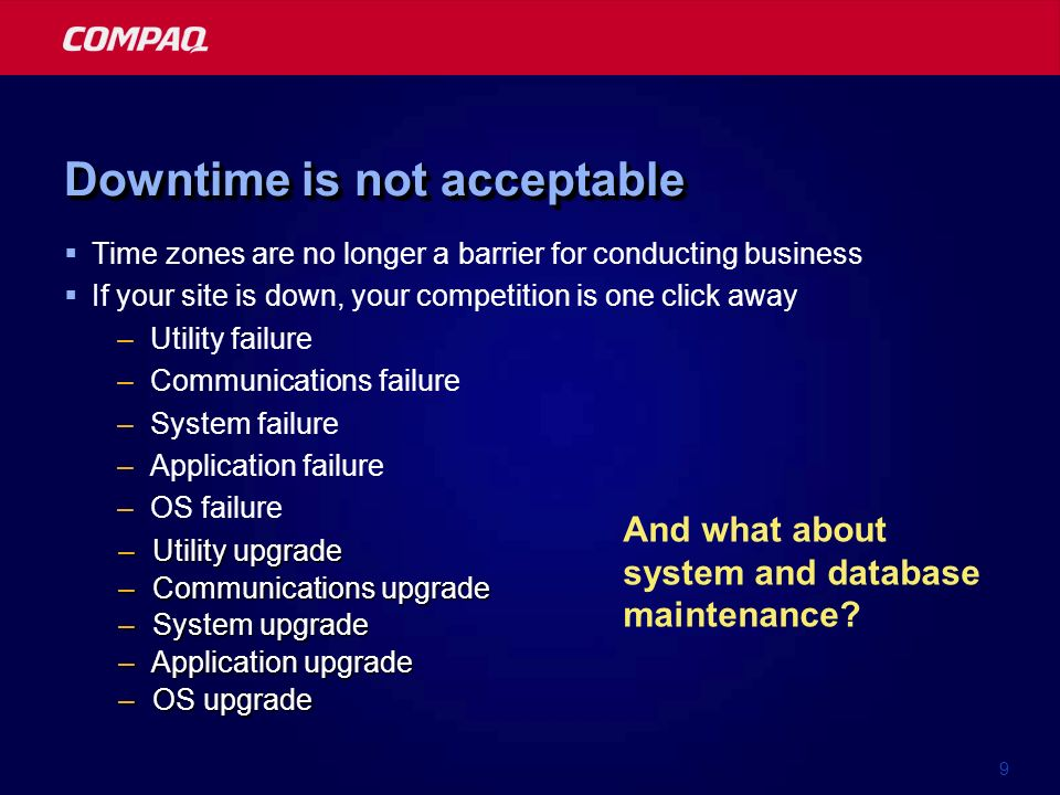 9 Time zones are no longer a barrier for conducting business If your site is down, your competition is one click away –Utility failure –Communications failure –System failure –Application failure –OS failure –Utility upgrade –Communications upgrade –System upgrade –Application upgrade –OS upgrade And what about system and database maintenance.