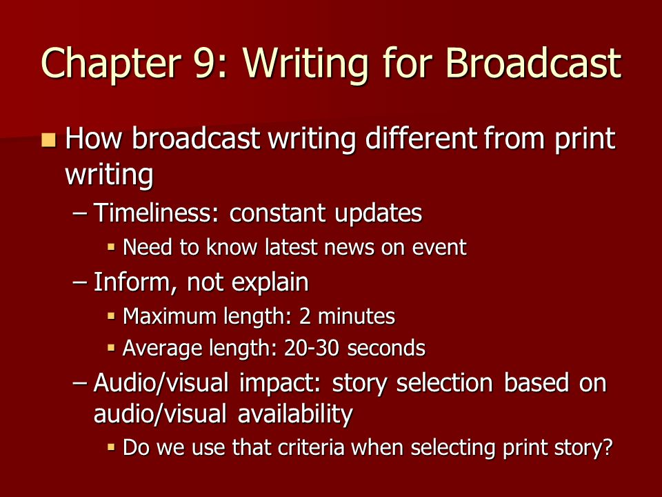 Chapter 9: Writing for Broadcast Characteristics of broadcast writing Characteristics of broadcast writing –Correctness: accuracy –Clarity: be clear about what saying Keep sentence structure basic Keep sentence structure basic –Avoid pronouns –Keep subject-verb structure –Concise: use fewer words to say what you mean No time element– everything is fresh No time element– everything is fresh Decrease adjectives & adverbs use Decrease adjectives & adverbs use Use active voice Use active voice –Color: Put a human face on story –allow viewer to visualize story