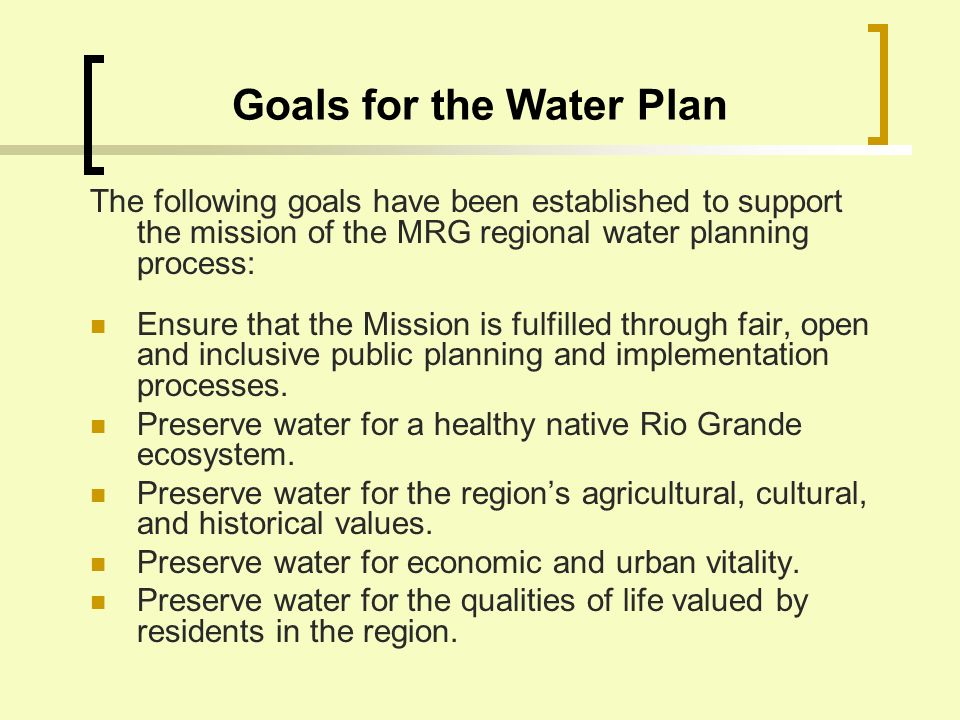 Goals for the Water Plan The following goals have been established to support the mission of the MRG regional water planning process: Ensure that the Mission is fulfilled through fair, open and inclusive public planning and implementation processes.