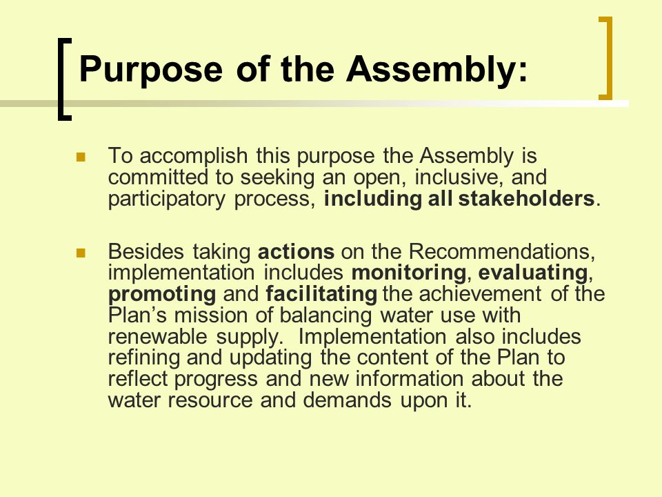 Water Assembly Roles: Promoting Water Plan Recommendations Monitoring the Array of Implementing Agencies Keeping Current with Data on Water Supply and Demand Reporting upon Implementation Status, Actions, and Outcomes Encouraging and Supporting Regulatory and Legislative Actions Refining and Updating the Plan Content Educating and Communicating all parties on Water Issues and Possible Actions