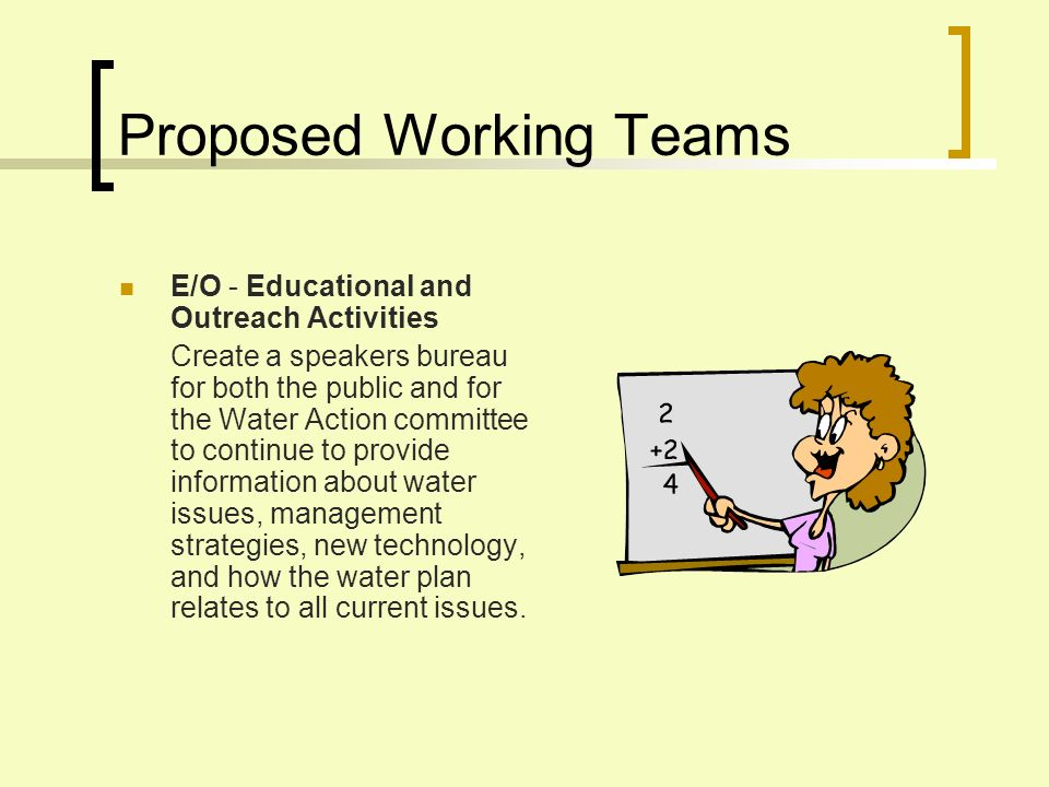 Proposed Working Teams E/O - Educational and Outreach Activities Create a speakers bureau for both the public and for the Water Action committee to continue to provide information about water issues, management strategies, new technology, and how the water plan relates to all current issues.