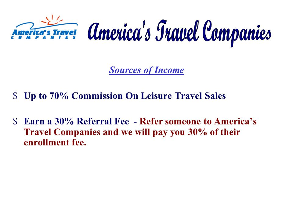 Sources of Income $Up to 70% Commission On Leisure Travel Sales $Earn a 30% Referral Fee - Refer someone to Americas Travel Companies and we will pay