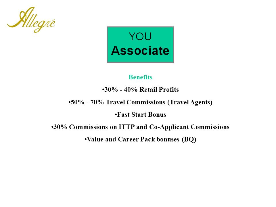 Benefits 30% - 40% Retail Profits 50% - 70% Travel Commissions (Travel Agents) Fast Start Bonus 30% Commissions on ITTP and Co-Applicant Commissions V