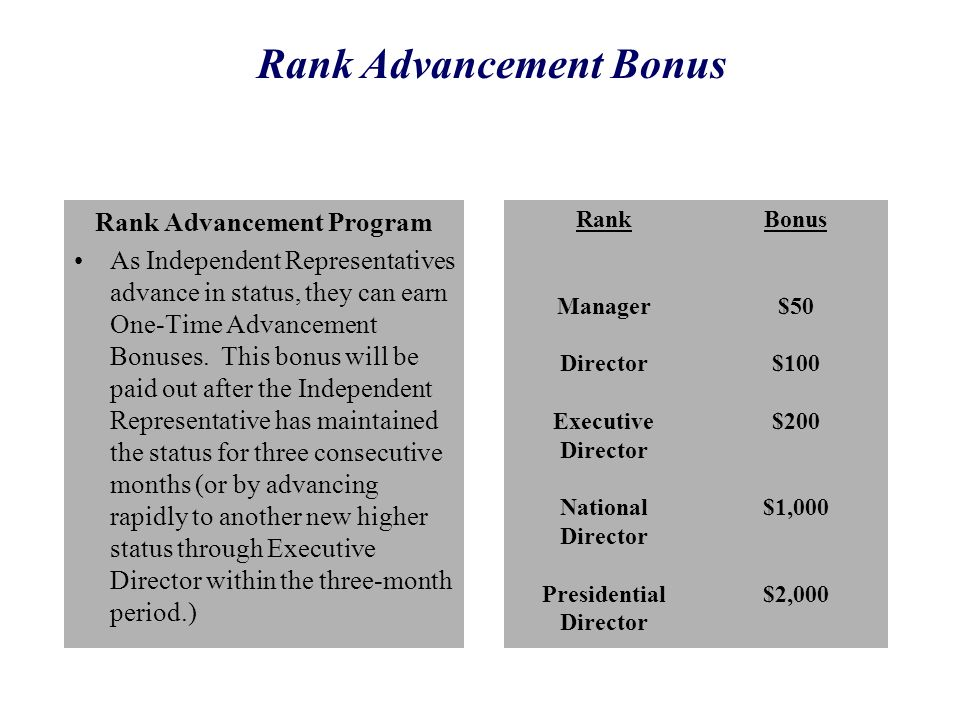 Rank Advancement Program As Independent Representatives advance in status, they can earn One-Time Advancement Bonuses. This bonus will be paid out aft