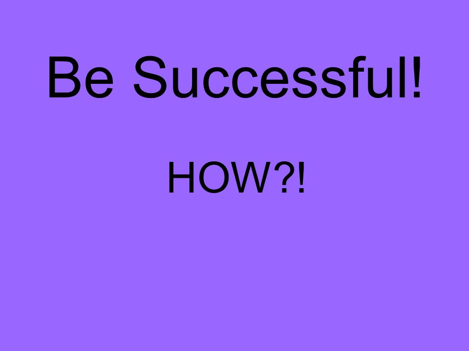 Be Successful! HOW !