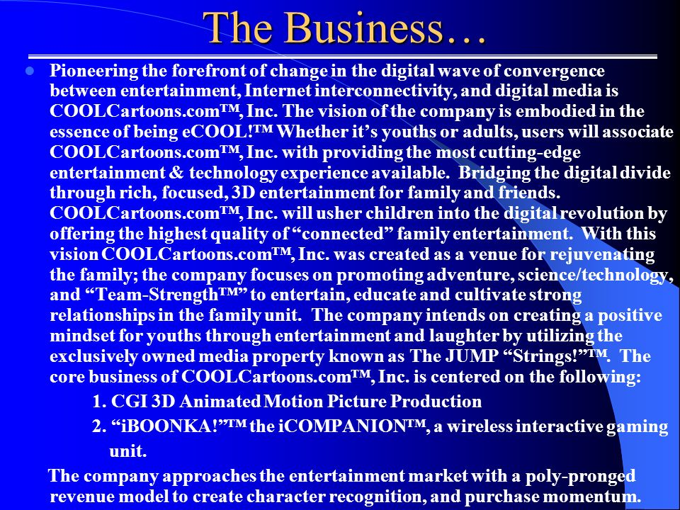 The Business… Pioneering the forefront of change in the digital wave of convergence between entertainment, Internet interconnectivity, and digital media is COOLCartoons.com, Inc.