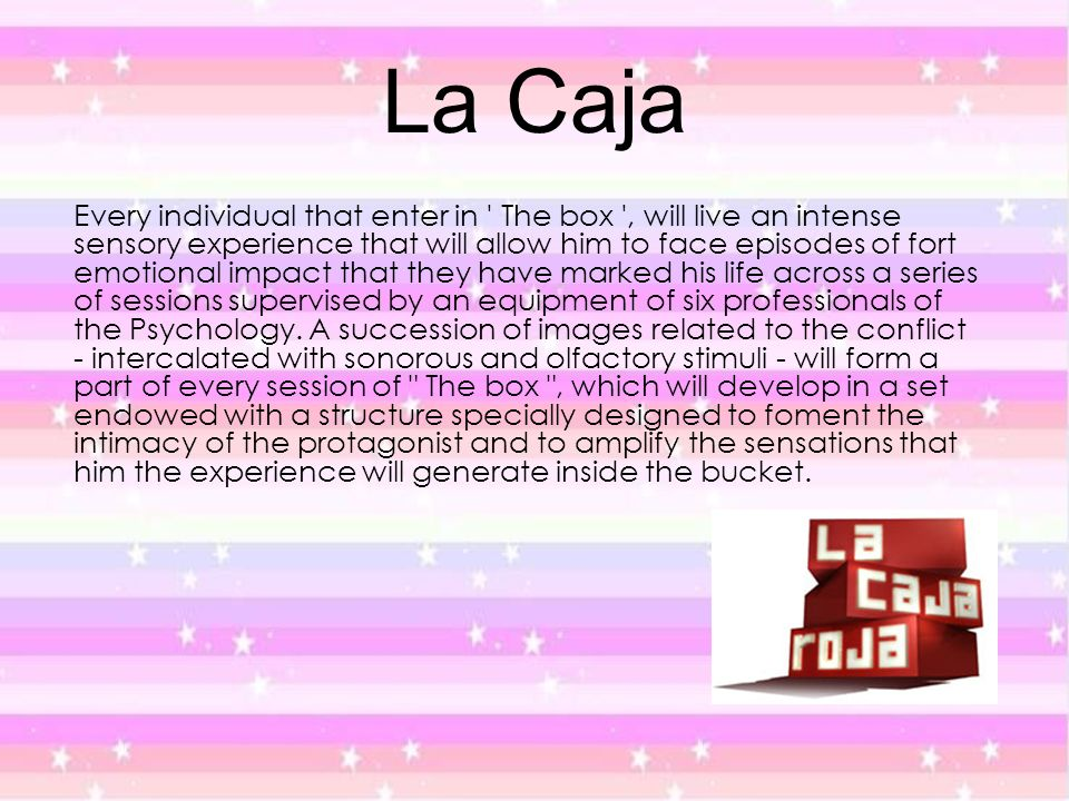 La Caja Every individual that enter in ' The box ', will live an intense sensory experience that will allow him to face episodes of fort emotional imp