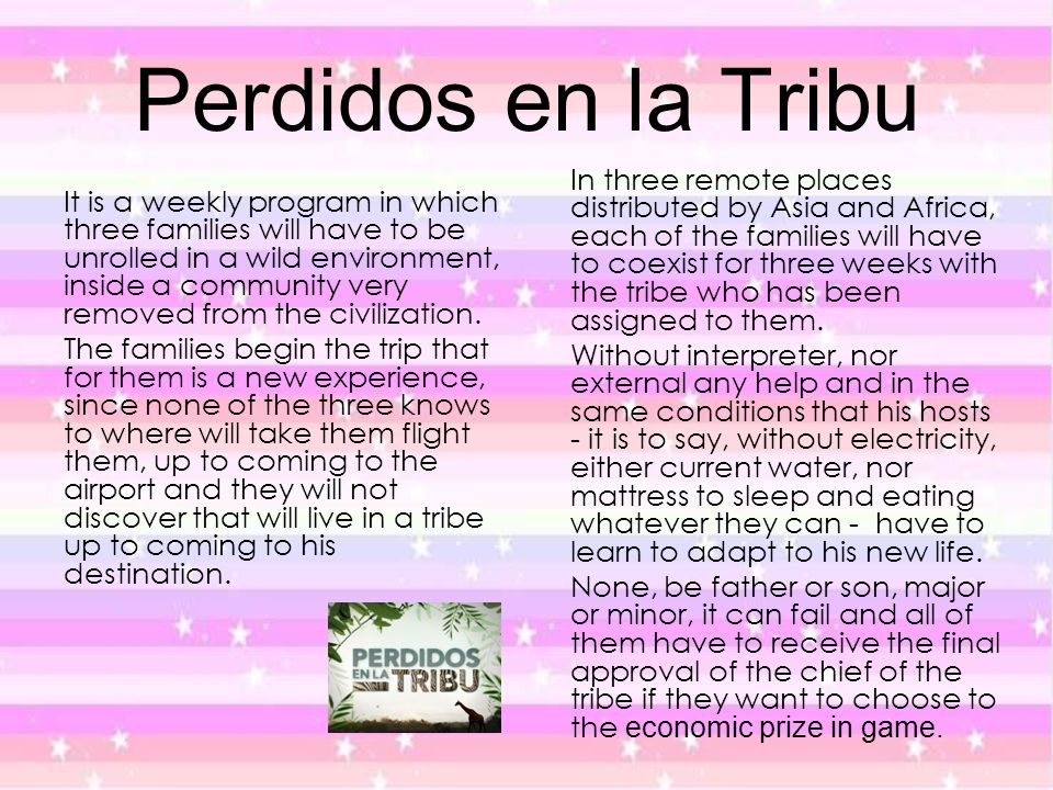 Perdidos en la Tribu It is a weekly program in which three families will have to be unrolled in a wild environment, inside a community very removed fr