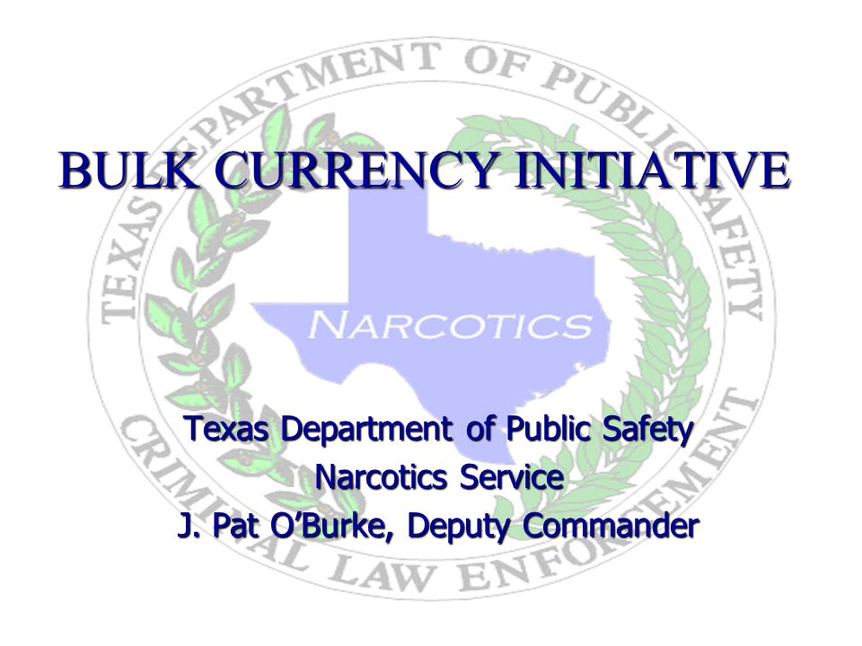 BULK CURRENCY INITIATIVE Texas Department of Public Safety Narcotics Service J.