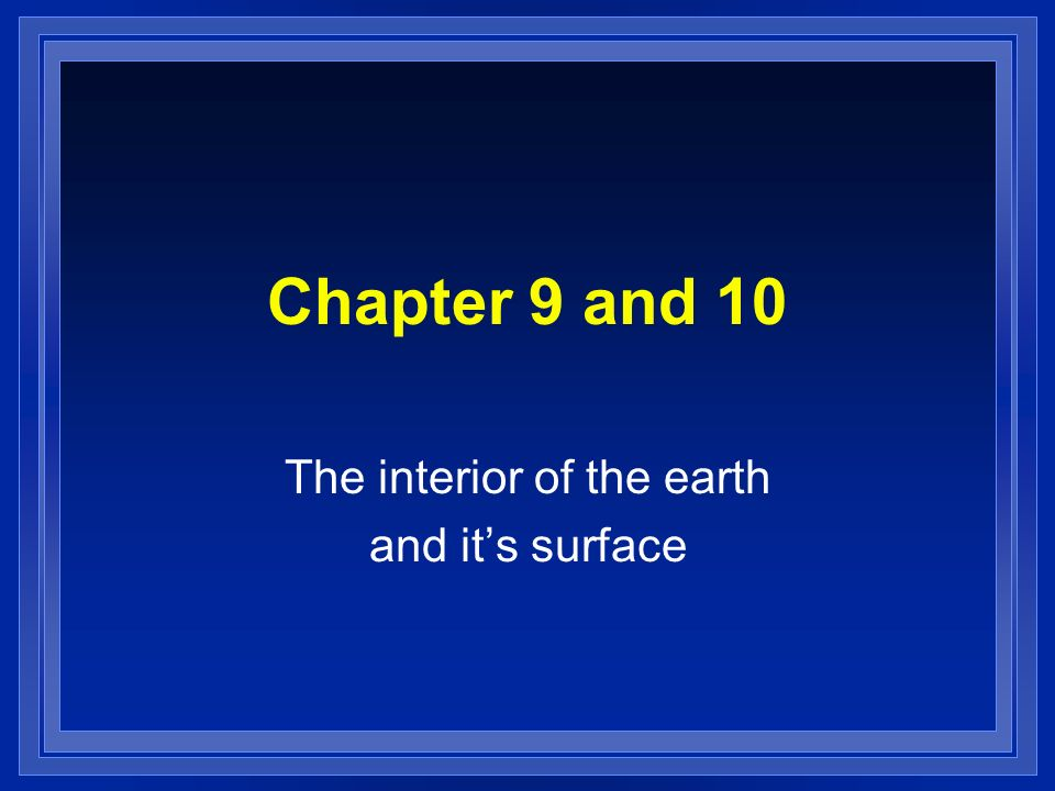 Chapter 9 and 10 The interior of the earth and its surface