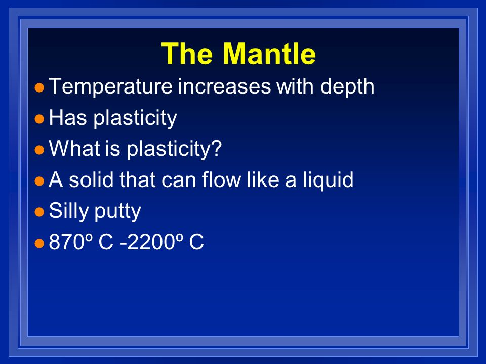 The Mantle l Temperature increases with depth l Has plasticity l What is plasticity? l A solid that can flow like a liquid l Silly putty l 870º C -220