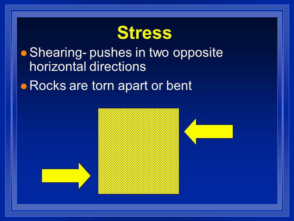 l Shearing- pushes in two opposite horizontal directions l Rocks are torn apart or bent