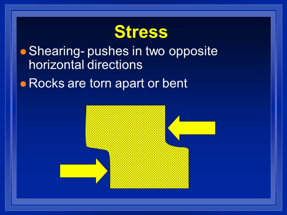 Stress l Shearing- pushes in two opposite horizontal directions l Rocks are torn apart or bent