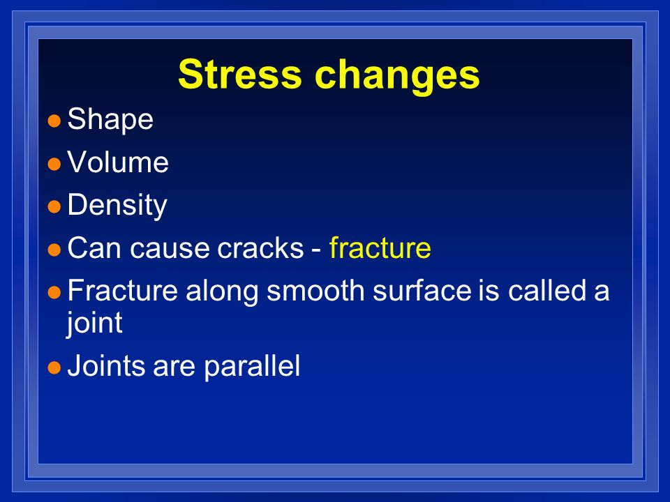 Stress changes l Shape l Volume l Density l Can cause cracks - fracture l Fracture along smooth surface is called a joint l Joints are parallel