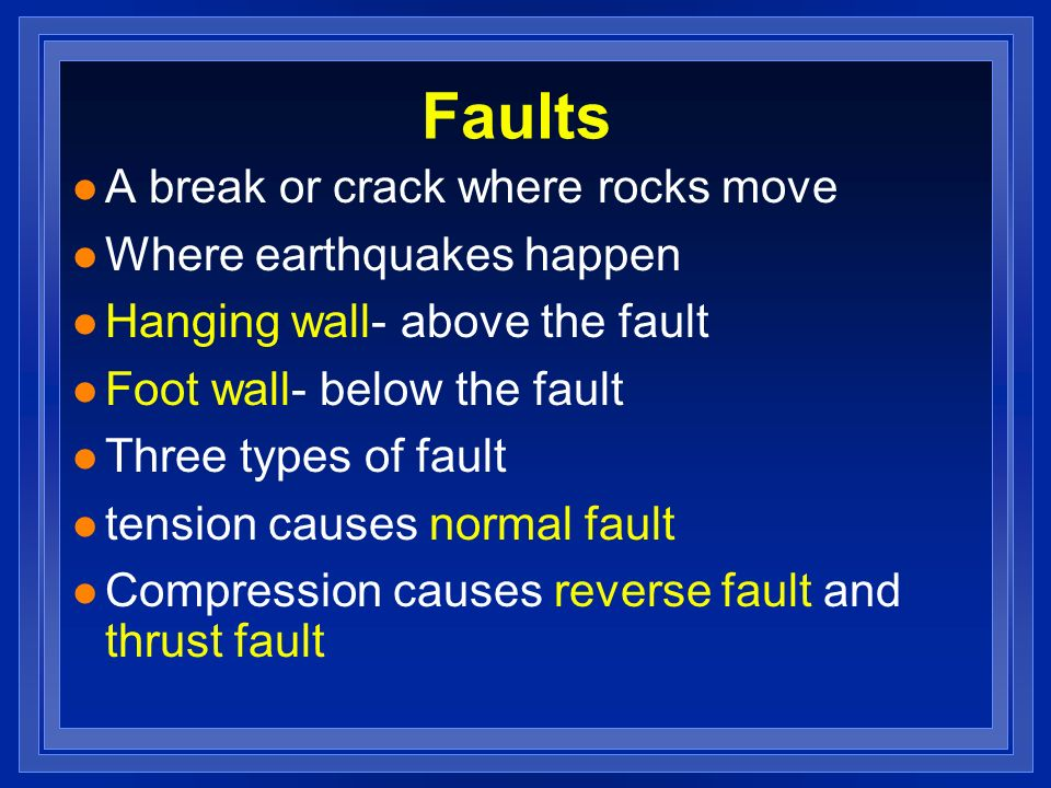 Faults l A break or crack where rocks move l Where earthquakes happen l Hanging wall- above the fault l Foot wall- below the fault l Three types of fa