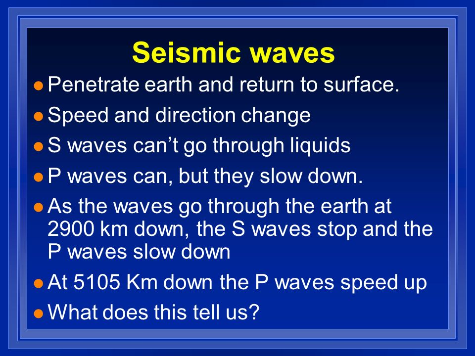 Seismic waves l Penetrate earth and return to surface. l Speed and direction change l S waves cant go through liquids l P waves can, but they slow dow