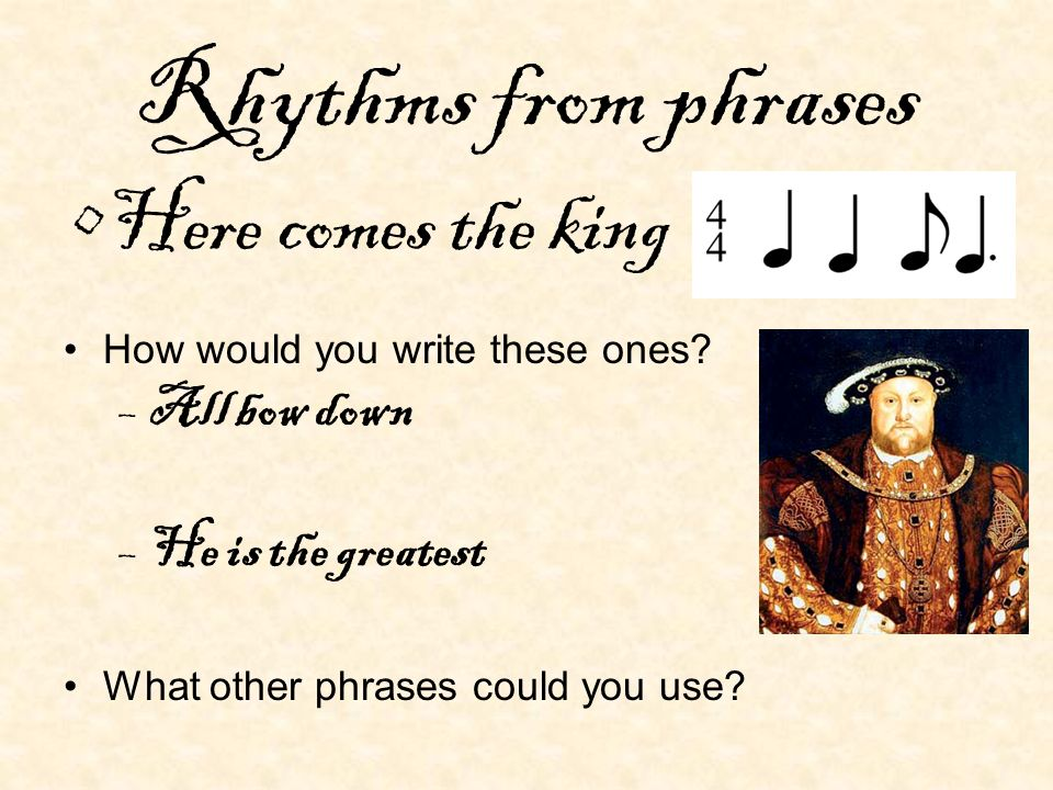 Rhythms from phrases Here comes the king How would you write these ones? –All bow down –He is the greatest What other phrases could you use?