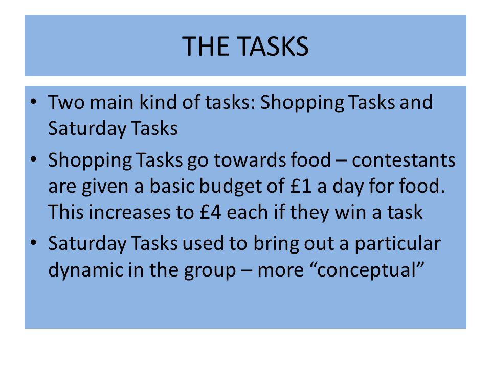 THE TASKS Two main kind of tasks: Shopping Tasks and Saturday Tasks Shopping Tasks go towards food – contestants are given a basic budget of £1 a day for food.