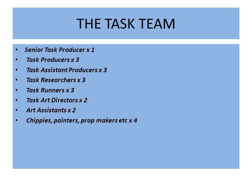 THE TASK TEAM Senior Task Producer x 1 Task Producers x 3 Task Assistant Producers x 3 Task Researchers x 3 Task Runners x 3 Task Art Directors x 2 Art Assistants x 2 Chippies, painters, prop makers etc x 4