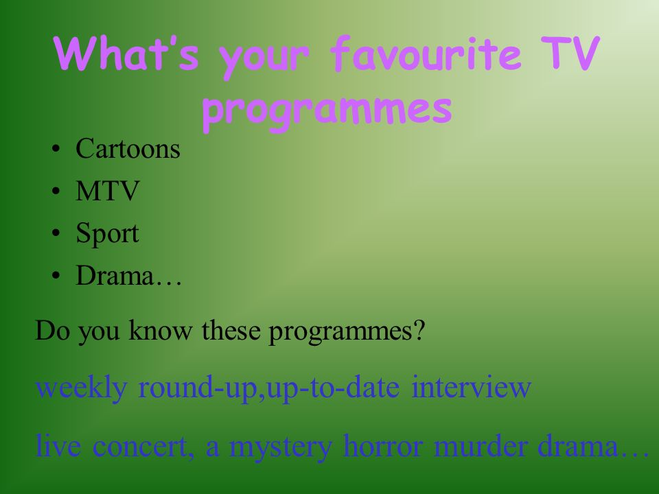 Whats your favourite TV programmes Cartoons MTV Sport Drama… Do you know these programmes? weekly round-up,up-to-date interview live concert, a myster