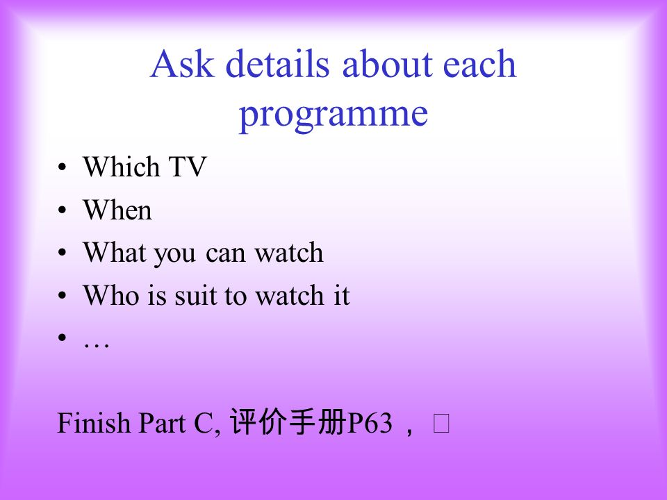 Ask details about each programme Which TV When What you can watch Who is suit to watch it … Finish Part C, P63