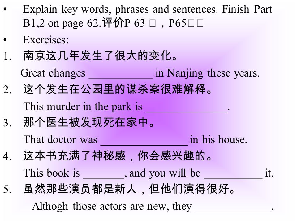 Explain key words, phrases and sentences. Finish Part B1,2 on page 62. P 63 P65 Exercises: 1. Great changes ___________ in Nanjing these years. 2. Thi