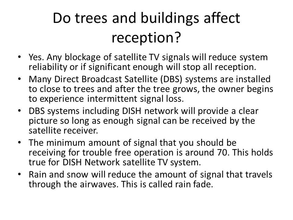 Do trees and buildings affect reception? Yes. Any blockage of satellite TV signals will reduce system reliability or if significant enough will stop a