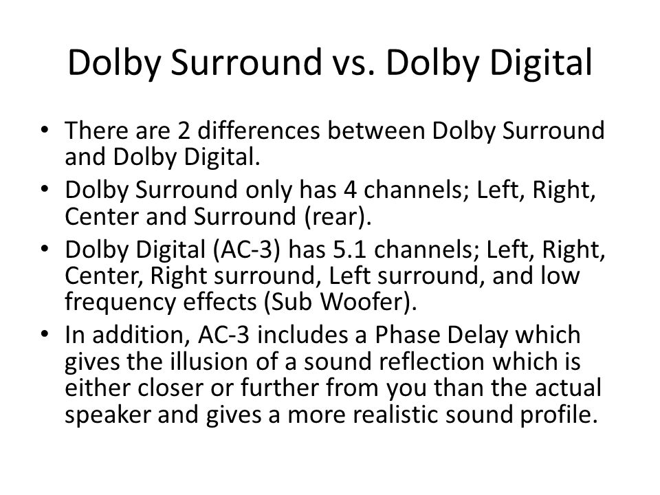 Dolby Surround vs. Dolby Digital There are 2 differences between Dolby Surround and Dolby Digital. Dolby Surround only has 4 channels; Left, Right, Ce
