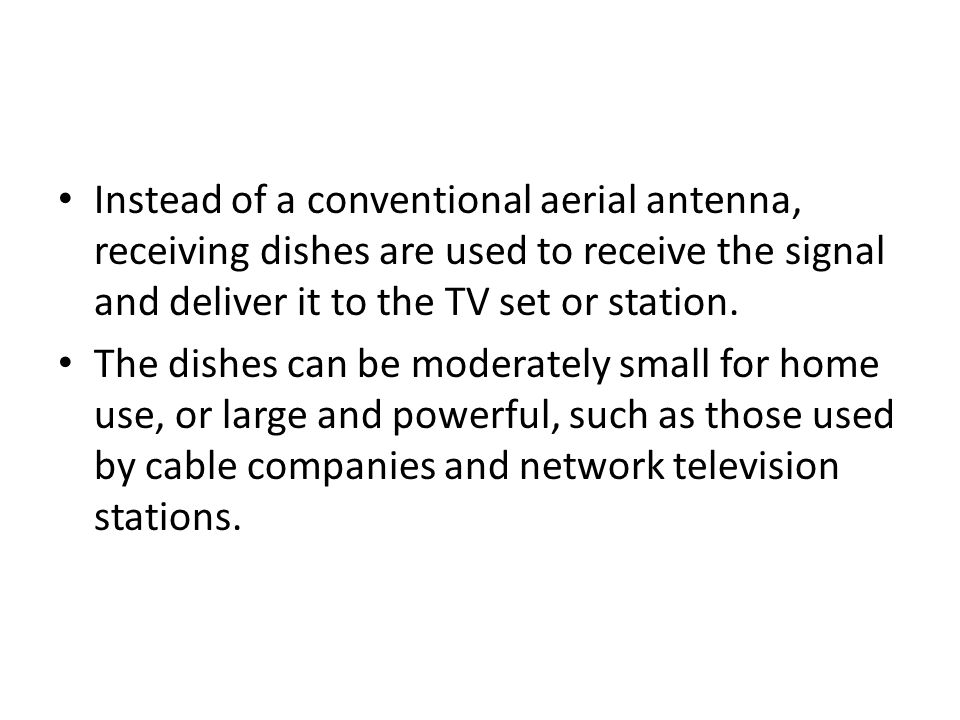 Instead of a conventional aerial antenna, receiving dishes are used to receive the signal and deliver it to the TV set or station. The dishes can be m