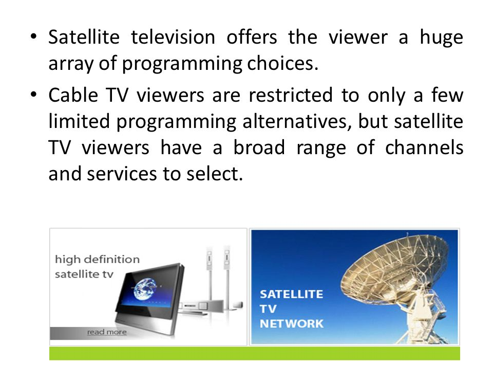 Satellite television offers the viewer a huge array of programming choices. Cable TV viewers are restricted to only a few limited programming alternat