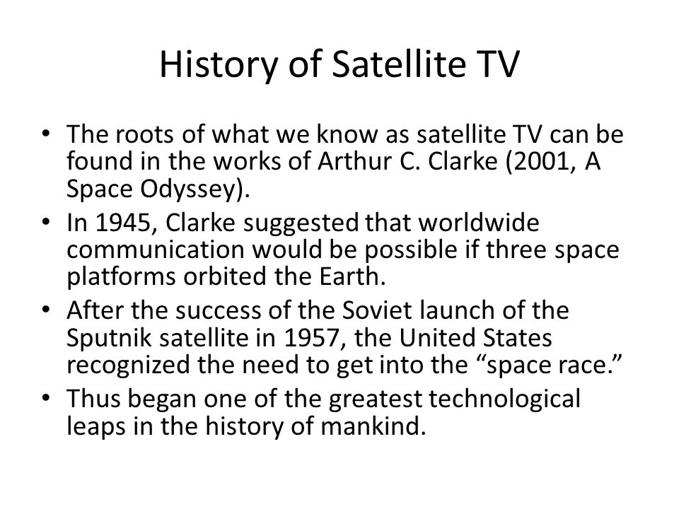 History of Satellite TV The roots of what we know as satellite TV can be found in the works of Arthur C. Clarke (2001, A Space Odyssey). In 1945, Clar
