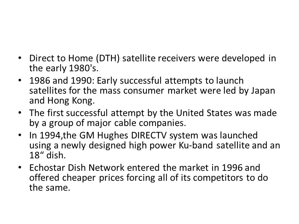 Direct to Home (DTH) satellite receivers were developed in the early 1980's. 1986 and 1990: Early successful attempts to launch satellites for the mas