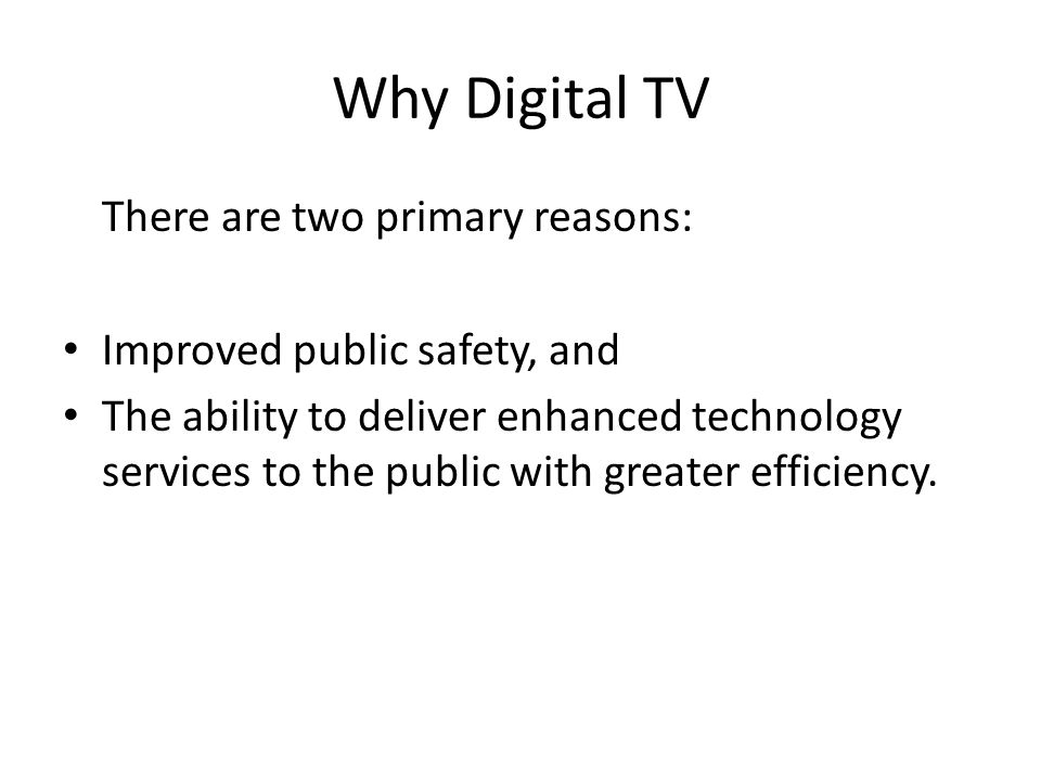 Why Digital TV There are two primary reasons: Improved public safety, and The ability to deliver enhanced technology services to the public with greater efficiency.