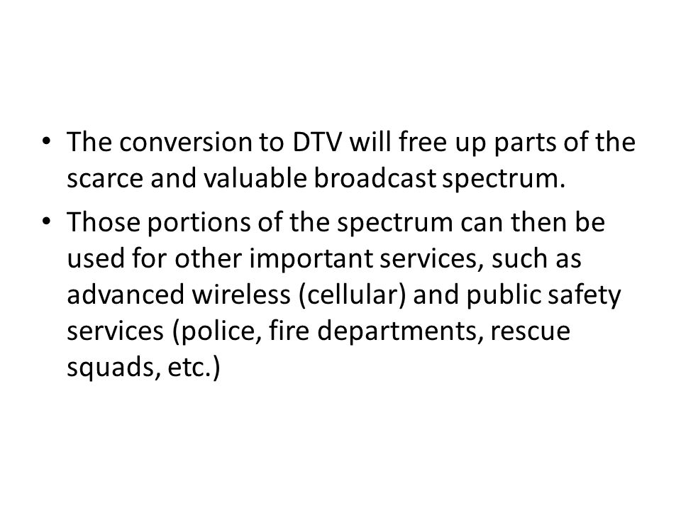 The conversion to DTV will free up parts of the scarce and valuable broadcast spectrum. Those portions of the spectrum can then be used for other impo