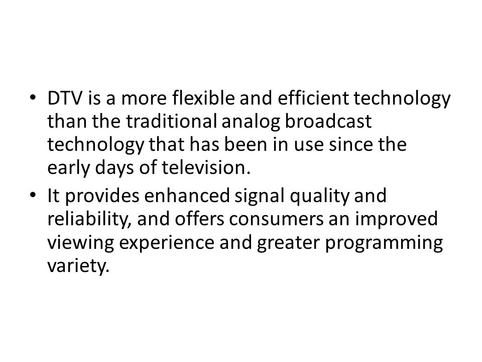 DTV is a more flexible and efficient technology than the traditional analog broadcast technology that has been in use since the early days of television.
