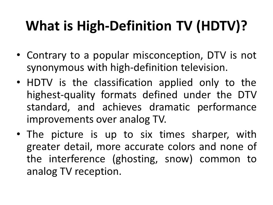 What is High-Definition TV (HDTV)? Contrary to a popular misconception, DTV is not synonymous with high-definition television. HDTV is the classificat