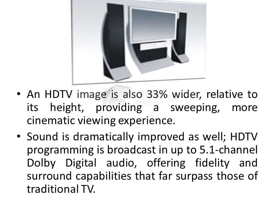 An HDTV image is also 33% wider, relative to its height, providing a sweeping, more cinematic viewing experience.