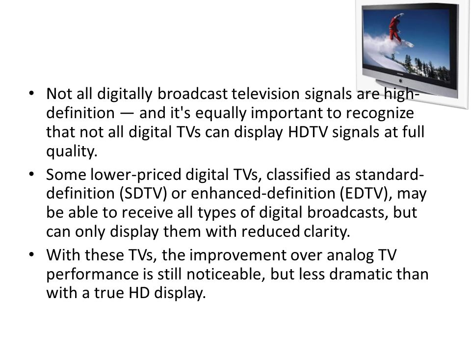 Not all digitally broadcast television signals are high- definition and it's equally important to recognize that not all digital TVs can display HDTV
