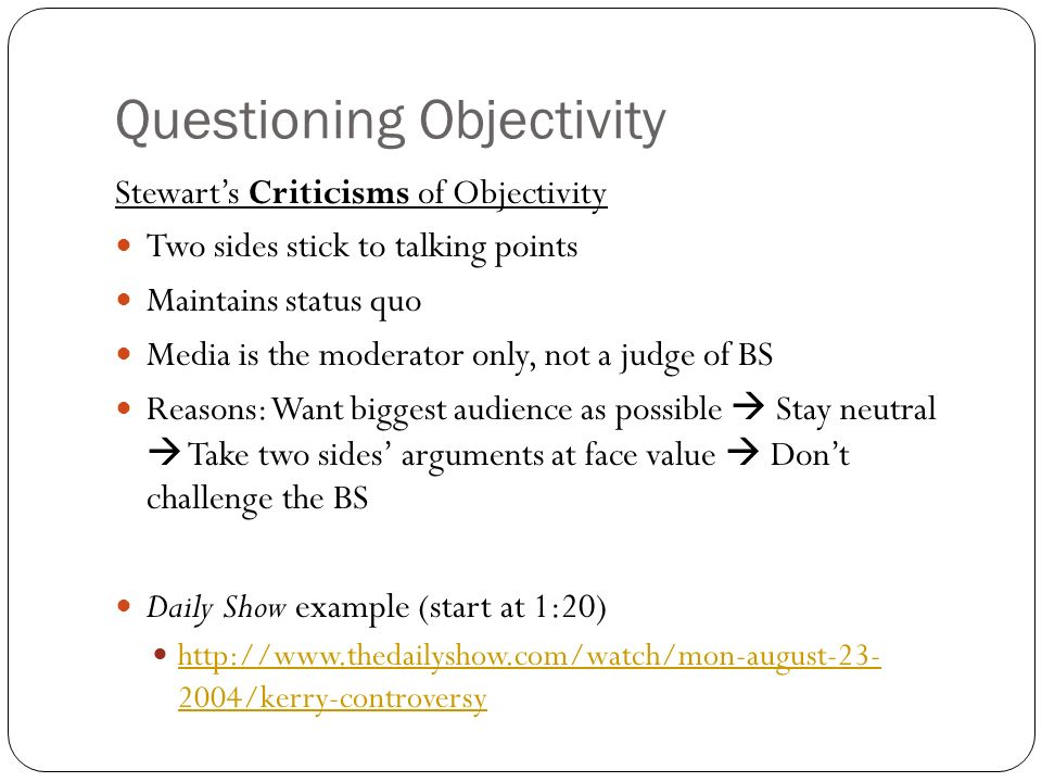 Questioning Objectivity Stewarts Criticisms of Objectivity Two sides stick to talking points Maintains status quo Media is the moderator only, not a judge of BS Reasons: Want biggest audience as possible Stay neutral Take two sides arguments at face value Dont challenge the BS Daily Show example (start at 1:20) http://www.thedailyshow.com/watch/mon-august-23- 2004/kerry-controversy http://www.thedailyshow.com/watch/mon-august-23- 2004/kerry-controversy