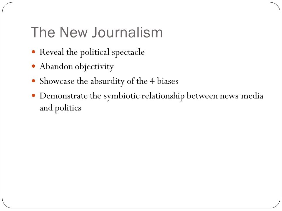 The New Journalism Reveal the political spectacle Abandon objectivity Showcase the absurdity of the 4 biases Demonstrate the symbiotic relationship between news media and politics