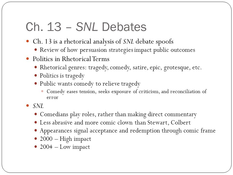 Ch. 13 – SNL Debates Ch. 13 is a rhetorical analysis of SNL debate spoofs Review of how persuasion strategies impact public outcomes Politics in Rheto