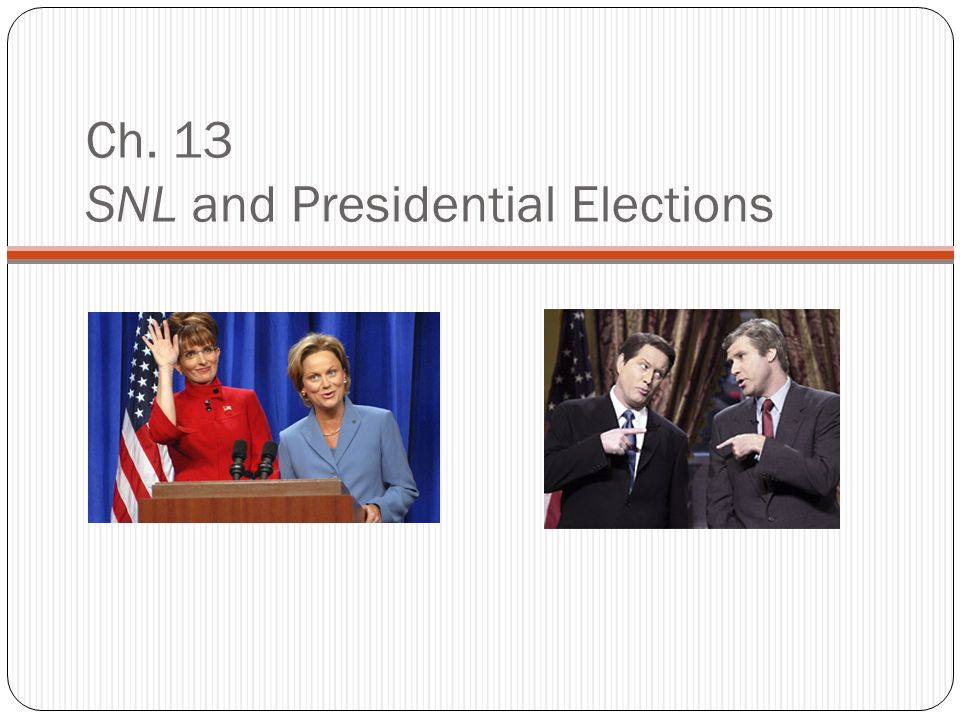 Ch. 13 SNL and Presidential Elections