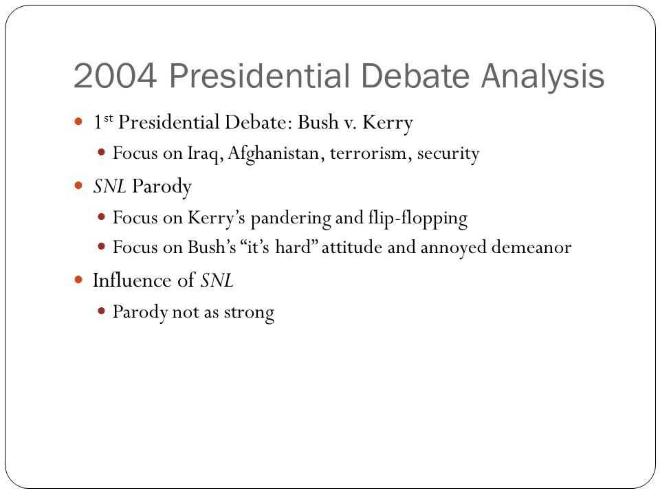 2004 Presidential Debate Analysis 1 st Presidential Debate: Bush v. Kerry Focus on Iraq, Afghanistan, terrorism, security SNL Parody Focus on Kerrys p