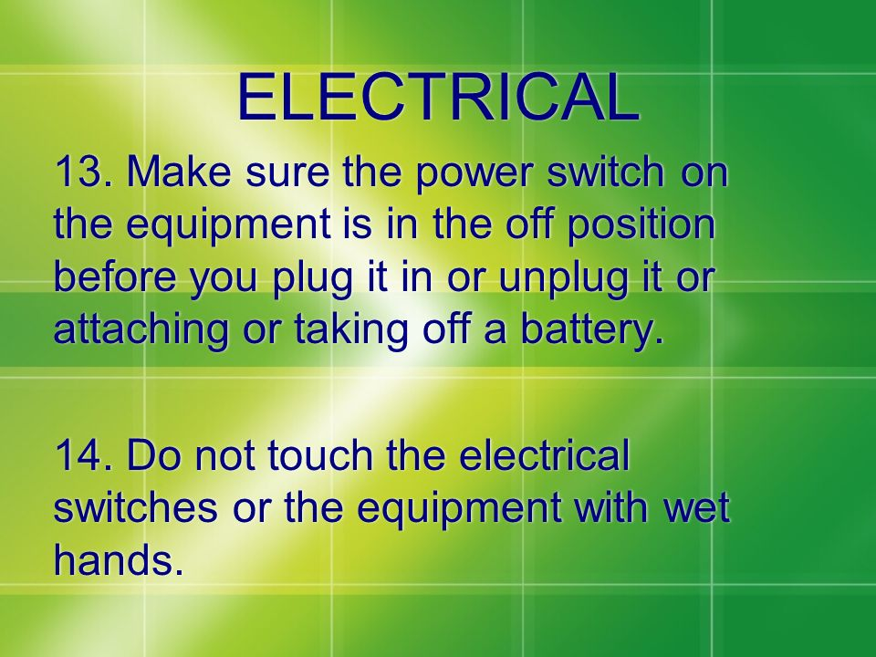 ELECTRICAL 13. Make sure the power switch on the equipment is in the off position before you plug it in or unplug it or attaching or taking off a batt