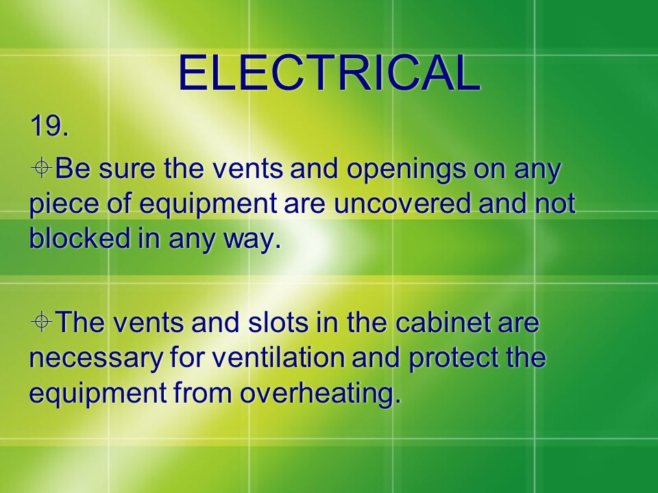 ELECTRICAL 19. Be sure the vents and openings on any piece of equipment are uncovered and not blocked in any way. The vents and slots in the cabinet a