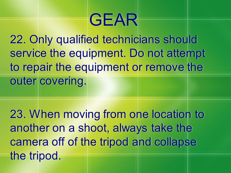 GEAR 22. Only qualified technicians should service the equipment. Do not attempt to repair the equipment or remove the outer covering. 23. When moving