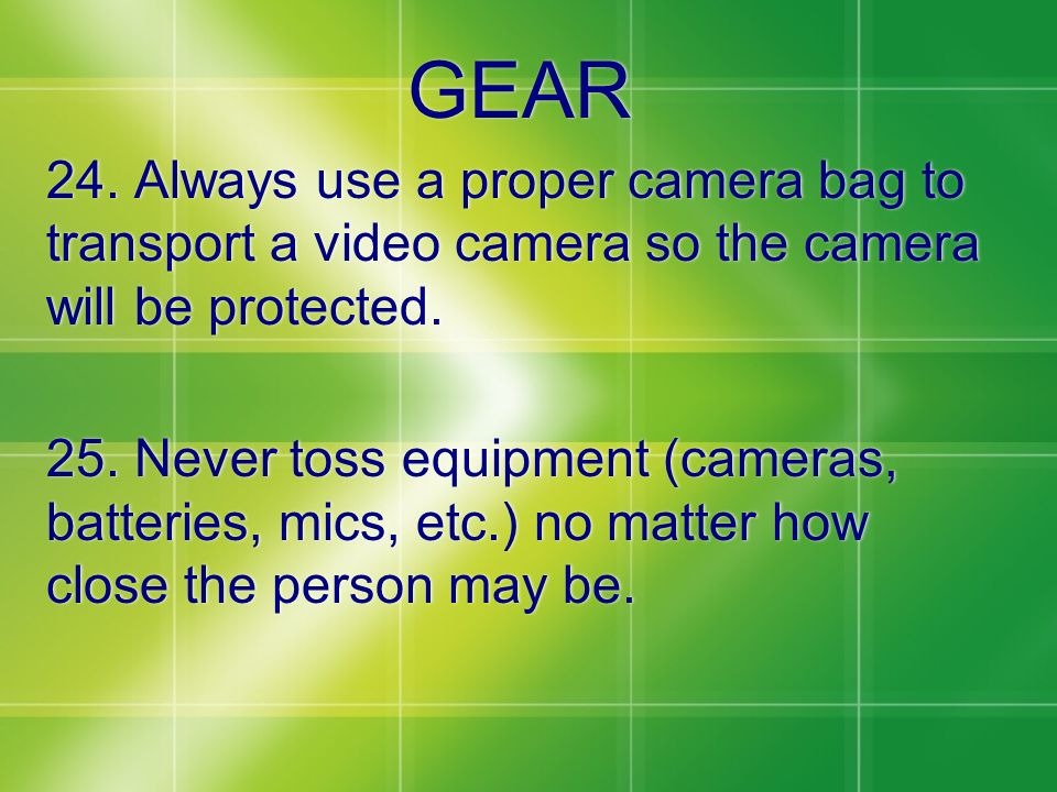 GEAR 24. Always use a proper camera bag to transport a video camera so the camera will be protected. 25. Never toss equipment (cameras, batteries, mic